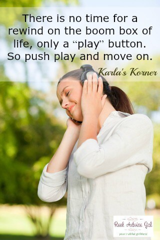 "There is no time for a rewind on the boom box of life, only a ""play"" button. So push play and move on. Karla's Korner"